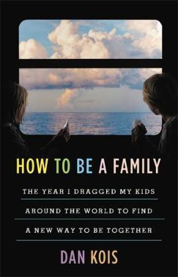 Image for How to Be a Family - The Year I Dragged My Kids Around the World to Find a New Way to Be Together from emkaSi