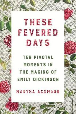 Image for These Fevered Days - Ten Pivotal Moments in the Making of Emily Dickinson from emkaSi