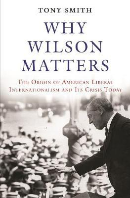Image for Why Wilson Matters - The Origin of American Liberal Internationalism and Its Crisis Today from emkaSi