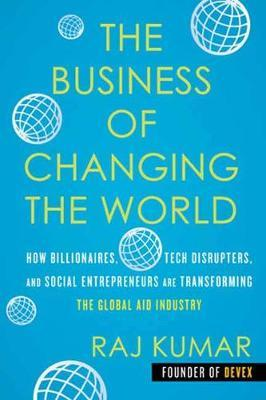 Image for The Business of Changing the World - How Billionaires, Tech Disrupters, and Social Entrepreneurs Are Transforming the Global Aid Industry from emkaSi