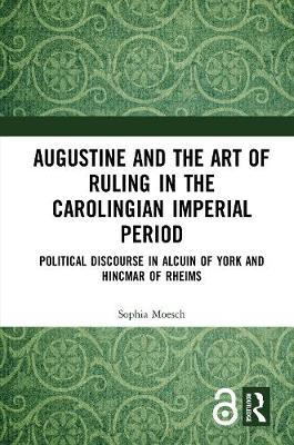 Image for Augustine and the Art of Ruling in the Carolingian Imperial Period (Open Access) - Political Discourse in Alcuin of York and Hincmar of Rheims from emkaSi