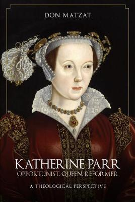 Image for Katherine Parr - Opportunist, Queen, Reformer: A Theological Perspective from emkaSi