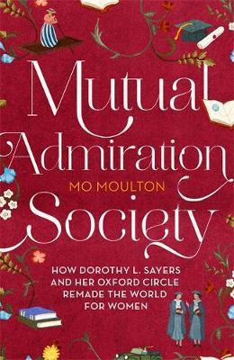Image for Mutual Admiration Society - How Dorothy L. Sayers and Her Oxford Circle Remade the World For Women from emkaSi