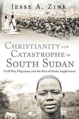 Image for Christianity and Catastrophe in South Sudan: Civil War, Migration, and the Rise of Dinka Anglicanism from emkaSi