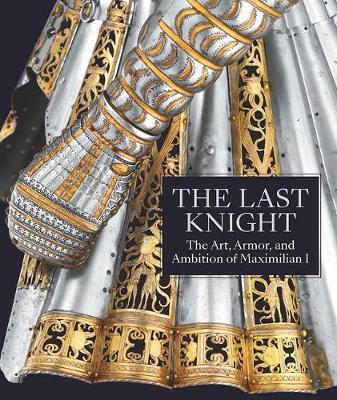 Image for The Last Knight - The Art, Armor, and Ambition of Maximilian I from emkaSi