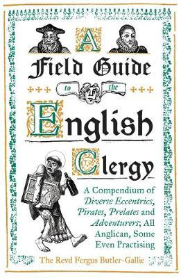 Image for A Field Guide to the English Clergy: A Compendium of Diverse Eccentrics, Pirates, Prelates and Adventurers; All Anglican, Some Even Practising from emkaSi