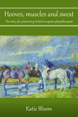 Image for Hooves, Muscles and Sweat - The story of a pioneering Yorkshire equine physiotherapist from emkaSi