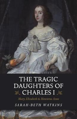 Image for The Tragic Daughters of Charles I - Mary, Elizabeth & Henrietta Anne from emkaSi
