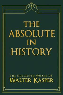 Image for Absolute in History, The - The Collected Works of Walter Kasper from emkaSi