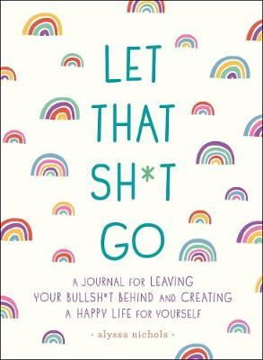 Image for Let That Sh*t Go - A Journal for Leaving Your Bullsh*t Behind and Creating a Happy Life from emkaSi