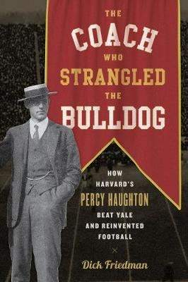 Image for The Coach Who Strangled the Bulldog - How Harvard's Percy Haughton Beat Yale and Reinvented Football from emkaSi