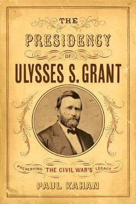 Image for The Presidency of Ulysses S. Grant: Preserving the Civil War's Legacy from emkaSi
