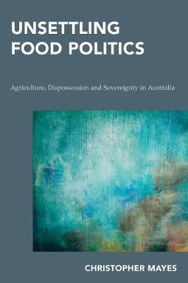 Image for Unsettling Food Politics - Agriculture, Dispossession and Sovereignty in Australia from emkaSi