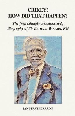 Image for Crikey! How Did That Happen? - The Refreshingly Unauthorised Biography of Sir Bertram Wooster, KG from emkaSi