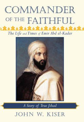Image for Commander of the Faithful, the Life and Times of Emir Abd El-Kader: A Story of True Jihad from emkaSi