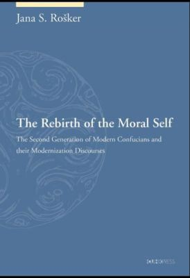 Image for The rebirth of the moral self : The second generation of modern Confucians and their modernization discourses from emkaSi